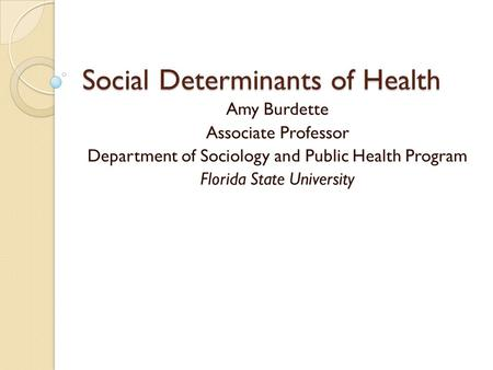 Social Determinants of Health Amy Burdette Associate Professor Department of Sociology and Public Health Program Florida State University.