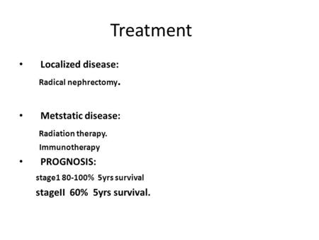 Treatment Localized disease: Radical nephrectomy. Metstatic disease: Radiation therapy. Immunotherapy PROGNOSIS: stage1 80-100% 5yrs survival stageII 60%