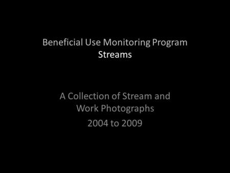 Beneficial Use Monitoring Program Streams A Collection of Stream and Work Photographs 2004 to 2009.