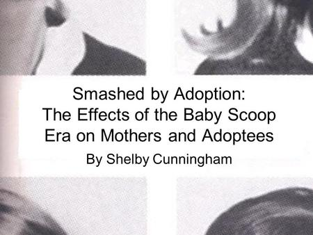 Smashed by Adoption: The Effects of the Baby Scoop Era on Mothers and Adoptees By Shelby Cunningham.