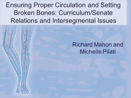 Ensuring Proper Circulation and Setting Broken Bones: Curriculum/Senate Relations and Intersegmental Issues Richard Mahon and Michelle Pilati.