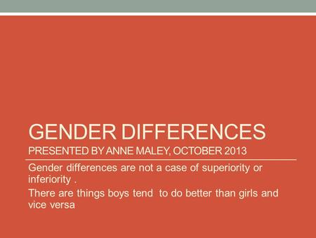 GENDER DIFFERENCES PRESENTED BY ANNE MALEY, OCTOBER 2013 Gender differences are not a case of superiority or inferiority. There are things boys tend to.