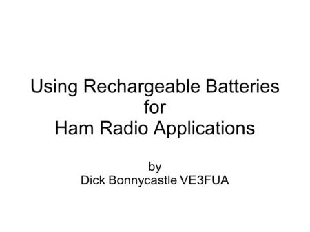 Using Rechargeable Batteries for Ham Radio Applications by Dick Bonnycastle VE3FUA.