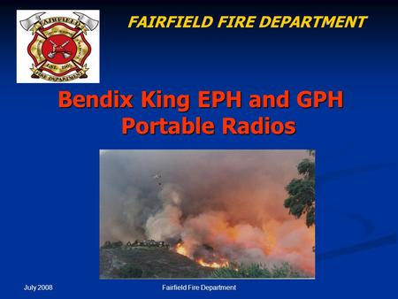 July 2008 Fairfield Fire Department Bendix King EPH and GPH Portable Radios FAIRFIELD FIRE DEPARTMENT.