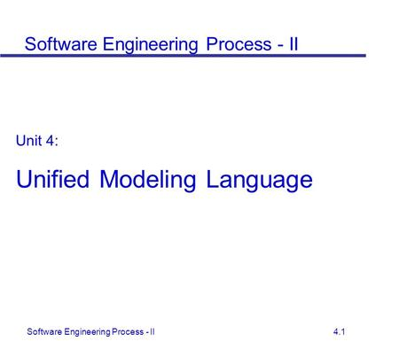 Software Engineering Process - II 4.1 Unit 4: Unified Modeling Language Software Engineering Process - II.