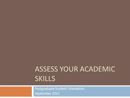 ASSESS YOUR ACADEMIC SKILLS Postgraduate Student Orientation September 2012.