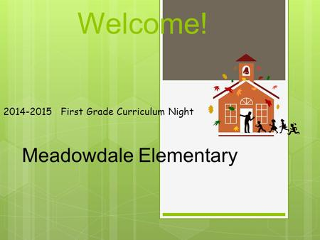 Welcome! 2014-2015 First Grade Curriculum Night Meadowdale Elementary.