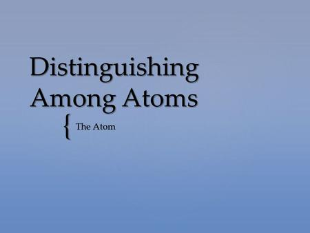 { Distinguishing Among Atoms The Atom.  Atoms are composed of protons, neutrons, and electrons.  Protons and neutrons make up the nucleus.  Electrons.