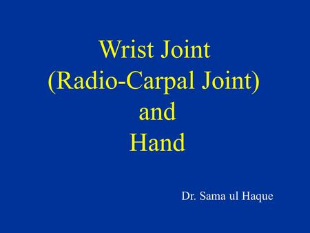 Wrist Joint (Radio-Carpal Joint) and Hand Dr. Sama ul Haque.