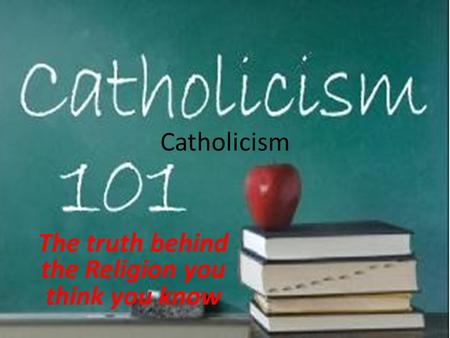 Catholicism The truth behind the Religion you think you know.