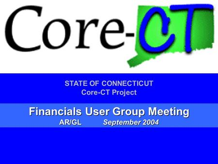 1 STATE OF CONNECTICUT Core-CT Project Financials User Group Meeting AR/GLSeptember 2004.