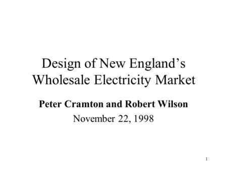 1 Design of New England's Wholesale Electricity Market Peter Cramton and Robert Wilson November 22, 1998.