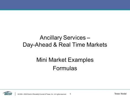 Texas Nodal © 2005 - 2006 Electric Reliability Council of Texas, Inc. All rights reserved. 1 Ancillary Services – Day-Ahead & Real Time Markets Mini Market.