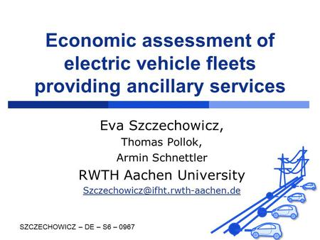 Economic assessment of electric vehicle fleets providing ancillary services Eva Szczechowicz, Thomas Pollok, Armin Schnettler RWTH Aachen University