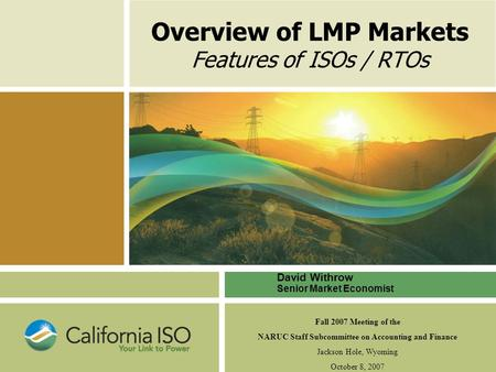 Overview of LMP Markets Features of ISOs / RTOs David Withrow Senior Market Economist Fall 2007 Meeting of the NARUC Staff Subcommittee on Accounting and.