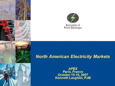 North American Electricity Markets APEX Paris, France October 15-16, 2007 Kenneth Laughlin, PJM.
