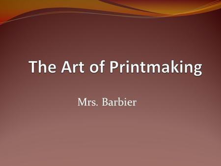 Mrs. Barbier. Printing or printmaking is transferring an inked image from one prepared surface to another. Often the surface to which a printed images.