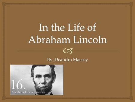 By: Deandra Massey.   Interesting Facts  Family Background  Presidency  His Death Overview of Abraham Lincoln.
