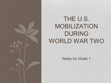 Notes for Week 1 THE U.S. MOBILIZATION DURING WORLD WAR TWO.