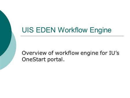 UIS EDEN Workflow Engine Overview of workflow engine for IU's OneStart portal.