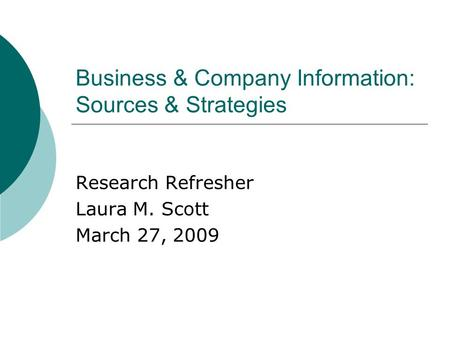 Business & Company Information: Sources & Strategies Research Refresher Laura M. Scott March 27, 2009.