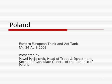 1 Poland Eastern European Think and Act Tank NY, 24 April 2008 Presented by Pawel Pytlarczyk, Head of Trade & Investment Section of Consulate General of.