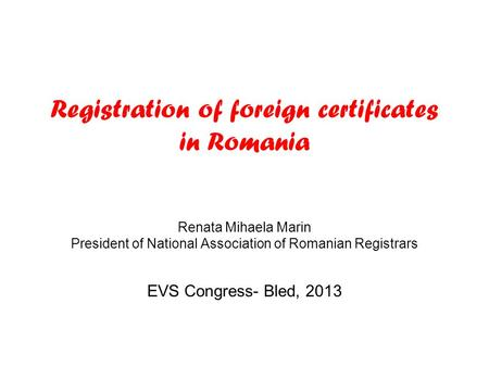 Registration of foreign certificates in Romania Renata Mihaela Marin President of National Association of Romanian Registrars EVS Congress- Bled, 2013.