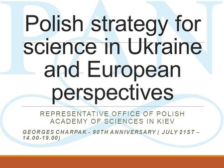 Polish strategy for science in Ukraine and European perspectives REPRESENTATIVE OFFICE OF POLISH ACADEMY OF SCIENCES IN KIEV GEORGES CHARPAK - 90TH ANNIVERSARY.