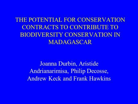 THE POTENTIAL FOR CONSERVATION CONTRACTS TO CONTRIBUTE TO BIODIVERSITY CONSERVATION IN MADAGASCAR Joanna Durbin, Aristide Andrianarimisa, Philip Decosse,