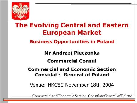 Commercial and Economic Section, Consulate General of Poland The Evolving Central and Eastern European Market Business Opportunities in Poland Venue: HKCEC.
