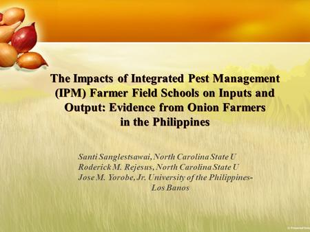 The Impacts of Integrated Pest Management (IPM) Farmer Field Schools on Inputs and Output: Evidence from Onion Farmers in the Philippines Santi Sanglestsawai,