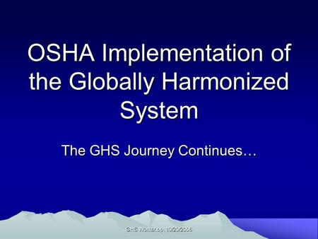GHS Workshop, 10/20/2006 OSHA Implementation of the Globally Harmonized System The GHS Journey Continues…