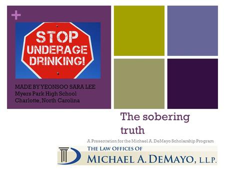 + The sobering truth A Presentation for the Michael A. DeMayo Scholarship Program MADE BY YEONSOO SARA LEE Myers Park High School Charlotte, North Carolina.