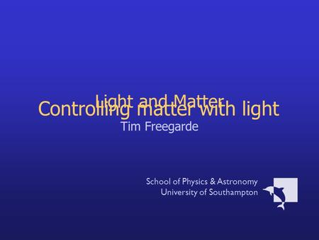Light and Matter Tim Freegarde School of Physics & Astronomy University of Southampton Controlling matter with light.