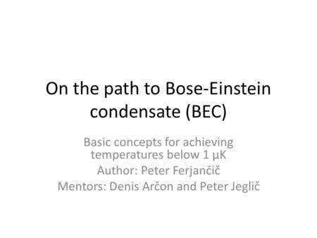 On the path to Bose-Einstein condensate (BEC) Basic concepts for achieving temperatures below 1 μK Author: Peter Ferjančič Mentors: Denis Arčon and Peter.