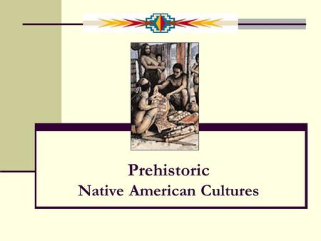 Prehistoric Native American Cultures What is PREHISTORY? History before there was written language There was history before it was written down, but.