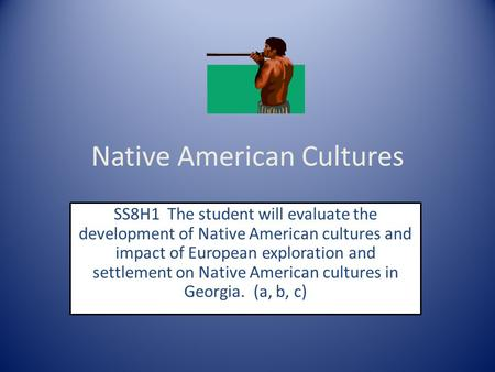 Native American Cultures SS8H1 The student will evaluate the development of Native American cultures and impact of European exploration and settlement.