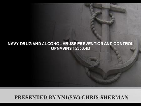 NAVY DRUG AND ALCOHOL ABUSE PREVENTION AND CONTROL OPNAVINST 5350.4D PRESENTED BY YN1(SW) CHRIS SHERMAN.