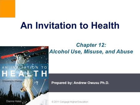 Prepared by: Andrew Owusu Ph.D. © 2011 Cengage Higher Education An Invitation to Health Chapter 12: Alcohol Use, Misuse, and Abuse.