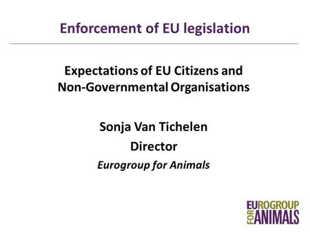 Enforcement of EU legislation Expectations of EU Citizens and Non-Governmental Organisations Sonja Van Tichelen Director Eurogroup for Animals.