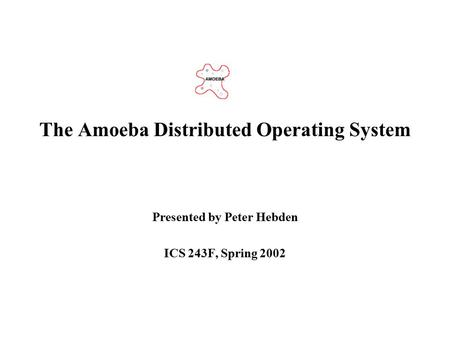 The Amoeba Distributed Operating System Presented by Peter Hebden ICS 243F, Spring 2002.