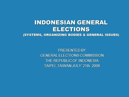 INDONESIAN GENERAL ELECTIONS (SYSTEMS, ORGANIZING BODIES & GENERAL ISSUES) PRESENTED BY GENERAL ELECTIONS COMMISSION THE REPUBLIC OF INDONESIA TAIPEI,
