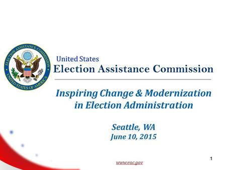 United States 1 Election Assistance Commission www.eac.gov 1 Inspiring Change & Modernization in Election Administration Seattle, WA June 10, 2015.