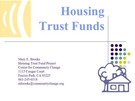 Housing Trust Funds Mary E. Brooks Housing Trust Fund Project Center for Community Change 1113 Cougar Court Frazier Park, CA 93225 661-245-0318