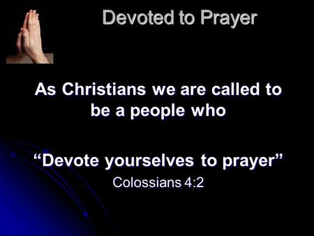 "Devoted to Prayer As Christians we are called to be a people who ""Devote yourselves to prayer"" Colossians 4:2."