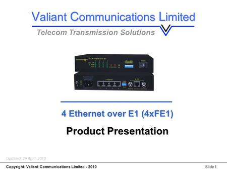 4 x Ethernet over E1(4*FE1) Copyright: Valiant Communications Limited - 2010Slide 1 4 Ethernet over E1 (4xFE1) Product Presentation Updated: 29 April,