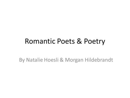 Romantic Poets & Poetry By Natalie Hoesli & Morgan Hildebrandt.