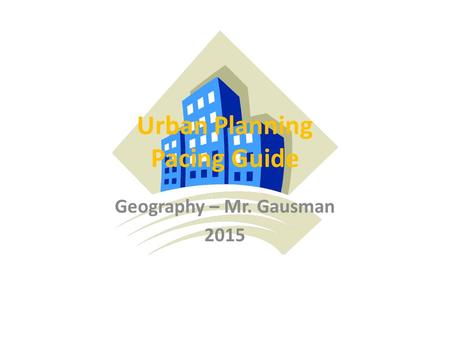 Urban Planning Pacing Guide Geography – Mr. Gausman 2015.