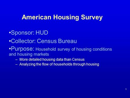 American Housing Survey Sponsor: HUD Collector: Census Bureau Purpose: Household survey of housing conditions and housing markets –More detailed housing.