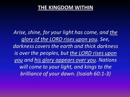THE KINGDOM WITHIN Arise, shine, for your light has come, and the glory of the LORD rises upon you. See, darkness covers the earth and thick darkness is.